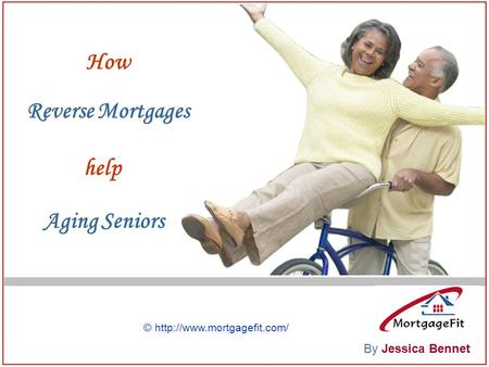 How Reverse Mortgages help Aging Seniors By Jessica Bennet ©