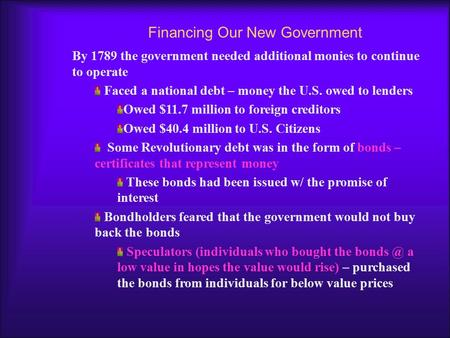 Financing Our New Government By 1789 the government needed additional monies to continue to operate Faced a national debt – money the U.S. owed to lenders.