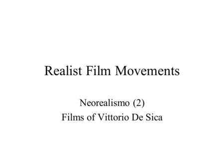 Realist Film Movements Neorealismo (2) Films of Vittorio De Sica.
