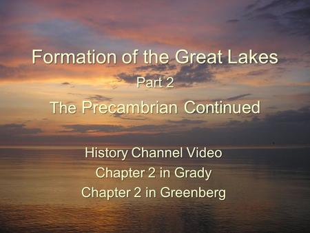 Formation <strong>of</strong> the Great Lakes Part 2 The Precambrian Continued History Channel Video Chapter 2 in Grady Chapter 2 in Greenberg.