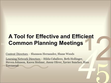 A Tool for Effective and Efficient Common Planning Meetings Content Directors – Shannon Hernandez, Shane Woods Learning Network Directors – Hilda Caballero,