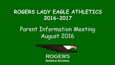 ROGERS LADY EAGLE ATHLETICS Parent Information Meeting August 2016.