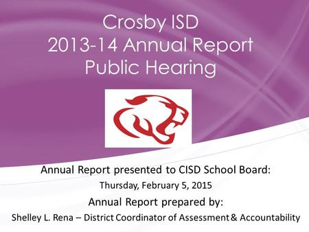 Annual Report presented to CISD School Board: Thursday, February 5, 2015 Annual Report prepared by: Shelley L. Rena – District Coordinator of Assessment.
