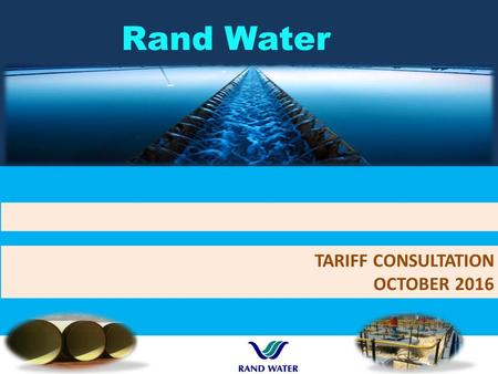 Rand Water TARIFF CONSULTATION OCTOBER DWS / TCTA raw water pricing30 th September 2016 Customer consultation and information sharing Consultation.