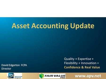 David Edgerton FCPA Director Quality + Expertise + Flexibility + Innovation = Confidence & Real Value Asset Accounting Update.