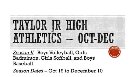 Season II –Boys Volleyball, Girls Badminton, Girls Softball, and Boys Baseball Season Dates – Oct 19 to December 10.