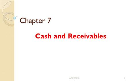 Chapter 7 Cash and Receivables ACCT Cash Few problems ◦ easy valuation and classification ◦ requires significant controls (Appendix 7A) Petty.