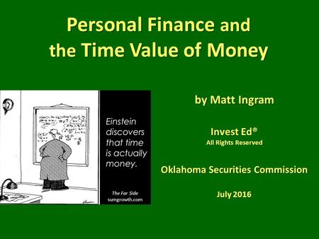 Personal Finance and the Time Value of Money by Matt Ingram Invest Ed® All Rights Reserved Oklahoma Securities Commission July 2016 The Far Side sumgrowth.com.