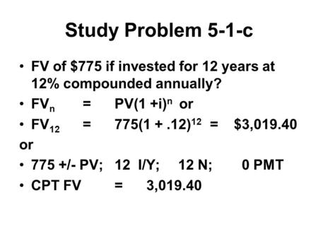 Study Problem 5-1-c FV of $775 if invested for 12 years at 12% compounded annually? FV n =PV(1 +i) n or FV 12 =775(1 +.12) 12 = $3, or 775 +/- PV;