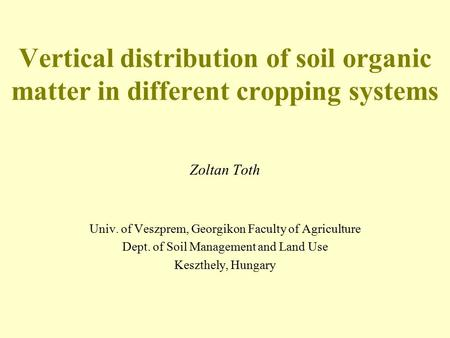 Vertical distribution of soil organic matter in different cropping systems Zoltan Toth Univ. of Veszprem, Georgikon Faculty of Agriculture Dept. of Soil.
