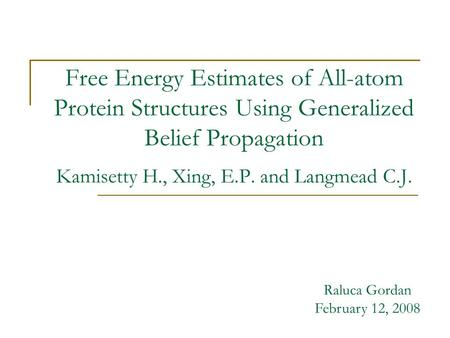 Free Energy Estimates of All-atom Protein Structures Using Generalized Belief Propagation Kamisetty H., Xing, E.P. and Langmead C.J. Raluca Gordan February.