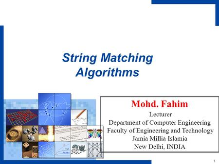 1 String Matching Algorithms Mohd. Fahim Lecturer Department of Computer Engineering Faculty of Engineering and Technology Jamia Millia Islamia New Delhi,