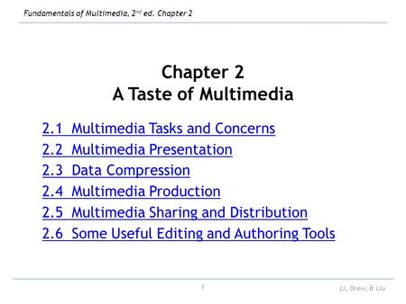 Fundamentals of Multimedia, 2 nd ed. Chapter 2 Li, Drew, & Liu 1 Chapter 2 A Taste of Multimedia 2.1 Multimedia Tasks and Concerns 2.2 Multimedia Presentation.