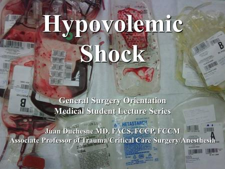 Hypovolemic Shock General Surgery Orientation Medical Student Lecture Series Juan Duchesne MD, FACS, FCCP, FCCM Associate Professor of Trauma/Critical.