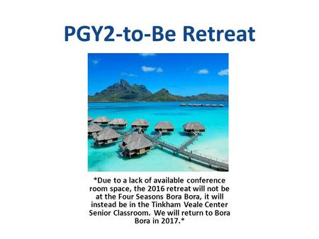 PGY2-to-Be Retreat *Due to a lack of available conference room space, the 2016 retreat will not be at the Four Seasons Bora Bora, it will instead be in.