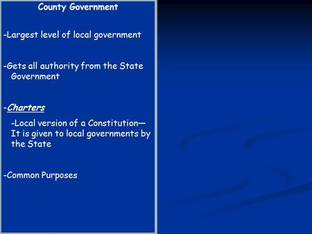 County Government -Largest level of local government -Gets all authority from the State Government -Charters -Local version of a Constitution— It is given.