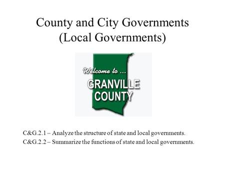 County and City Governments (Local Governments) C&G.2.1 – Analyze the structure of state and local governments. C&G.2.2 – Summarize the functions of state.