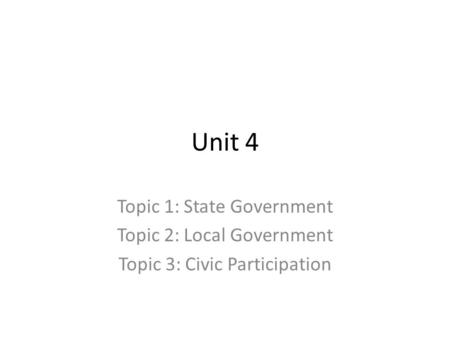 Unit 4 Topic 1: State Government Topic 2: Local Government Topic 3: Civic Participation.