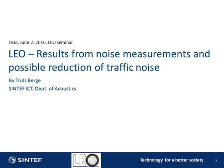 Technology for a better society Oslo, June , LEO seminar 1 By Truls Berge SINTEF ICT, Dept. of Acoustics LEO – Results from noise measurements and.