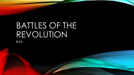 BATTLES OF THE REVOLUTION BRITISH Strongest navy and army in the world Native Americans allied with them More soldiers 1/3 of colonists were Loyalists.