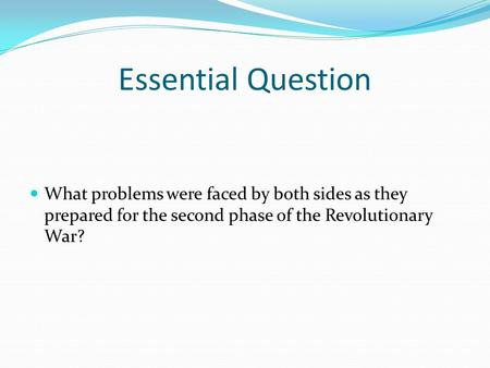 Essential Question What problems were faced by both sides as they prepared for the second phase of the Revolutionary War?