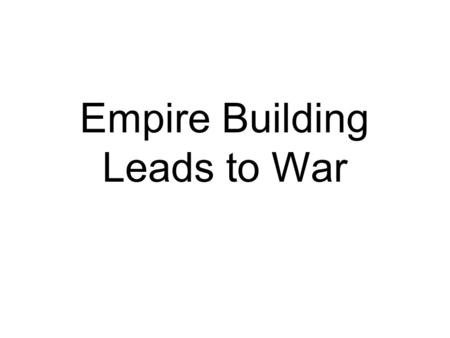 Empire Building Leads to War. Empire Building Leads to War Page 21 & 22 Directions: –There are five sections of notes –ONLY CUT OUT THE WORLD WAR I SECTION.