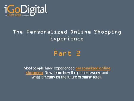 The Personalized Online Shopping Experience Part 2 Most people have experienced personalized online shopping. Now, learn how the process works and what.