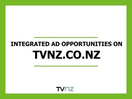 INTEGRATED AD OPPORTUNITIES ON TVNZ.CO.NZ. HOMEPAGE TAKEOVER Exclusive buy out of homepage – Re-skin of homepage, skins scrolling down All ad units, including.