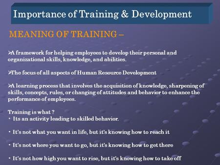 Importance of Training & Development MEANING OF TRAINING –  A framework for helping employees to develop their personal and organizational skills, knowledge,