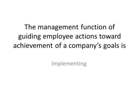 The management function of guiding employee actions toward achievement of a company's goals is Implementing.