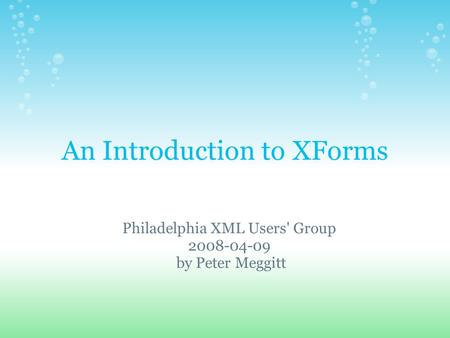 An Introduction to XForms Philadelphia XML Users' Group by Peter Meggitt.