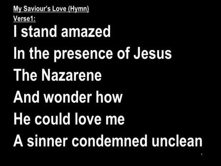 1 My Saviour's Love (Hymn) Verse1: I stand amazed In the presence of Jesus The Nazarene And wonder how He could love me A sinner condemned unclean.