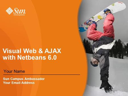 Visual Web & AJAX with Netbeans 6.0 Your Name Sun Campus Ambassador Your  Address.