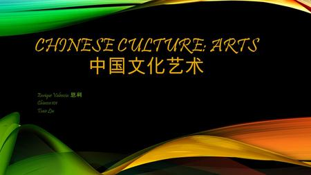 CHINESE CULTURE: ARTS 中国文化艺术 Enrique Valencia 恩利 Chinese 101 Tsair Lin.