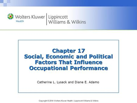Copyright © 2014 Wolters Kluwer Health | Lippincott Williams & Wilkins Chapter 17 Social, Economic and Political Factors That Influence Occupational Performance.