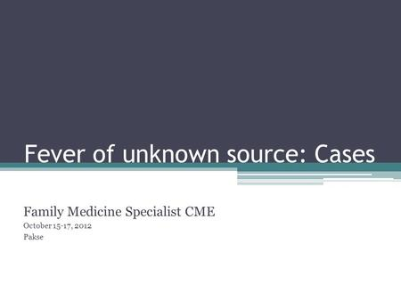 Fever of unknown source: Cases Family Medicine Specialist CME October 15-17, 2012 Pakse.