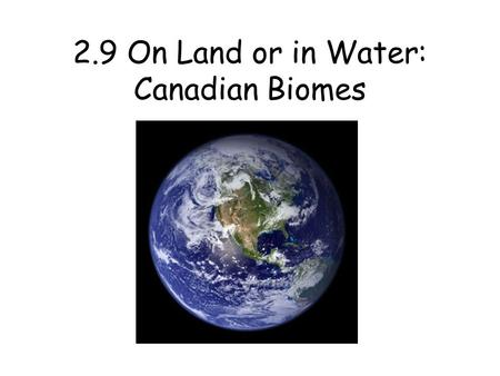 2.9 On Land or in Water: Canadian Biomes. Biomes Biomes – large geographical regions that have a similar climate and a specific set of biotic and abiotic.