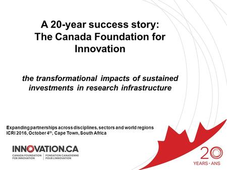 A 20-year success story: The Canada Foundation for Innovation the transformational impacts of sustained investments in research infrastructure Expanding.