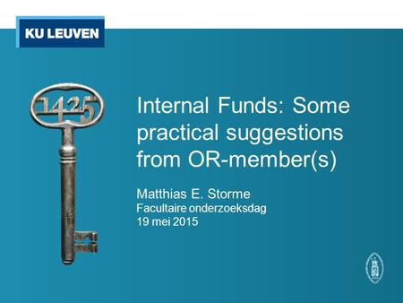 Internal Funds: Some practical suggestions from OR-member(s) Matthias E. Storme Facultaire onderzoeksdag 19 mei 2015.