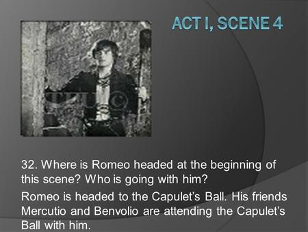 32. Where is Romeo headed at the beginning of this scene? Who is going with him? Romeo is headed to the Capulet's Ball. His friends Mercutio and Benvolio.