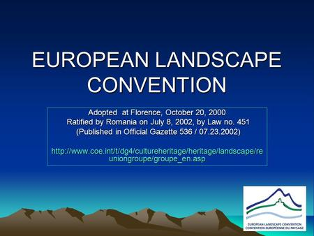 EUROPEAN LANDSCAPE CONVENTION Adopted at Florence, October 20, 2000 Ratified by Romania on July 8, 2002, by Law no. 451 Ratified by Romania on July 8,