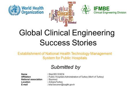 Global Clinical Engineering Success Stories Establishment of National Health Technology Management System for Public Hospitals Name: Bilal BECEREN Affiliation: