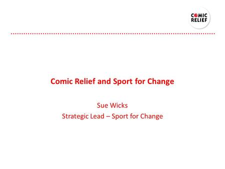 Comic Relief and Sport for Change Sue Wicks Strategic Lead – Sport for Change.