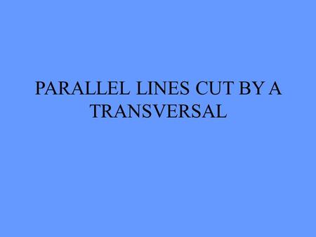 PARALLEL LINES CUT BY A TRANSVERSAL DEFINITIONS PARALLEL TRANSVERSAL ANGLE VERTICAL ANGLE CORRESPONDING ANGLE ALTERNATE INTERIOR ANGLE ALTERNATE EXTERIOR.