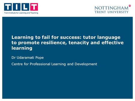 Learning to fail for success: tutor language to promote resilience, tenacity and effective learning Dr Udaramati Pope Centre for Professional Learning.