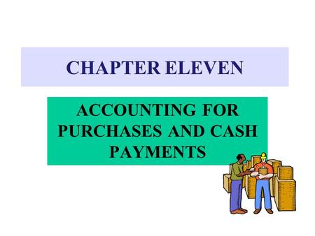 CHAPTER ELEVEN ACCOUNTING FOR PURCHASES AND CASH PAYMENTS.