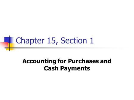 Chapter 15, Section 1 Accounting for Purchases and Cash Payments.