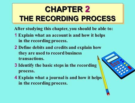 After studying this chapter, you should be able to: CHAPTER 2 THE RECORDING PROCESS 1 Explain what an account is and how it helps in the recording process.