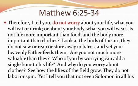 Matthew 6:25-34 Therefore, I tell you, do not worry about your life, what you will eat or drink; or about your body, what you will wear. Is not life more.