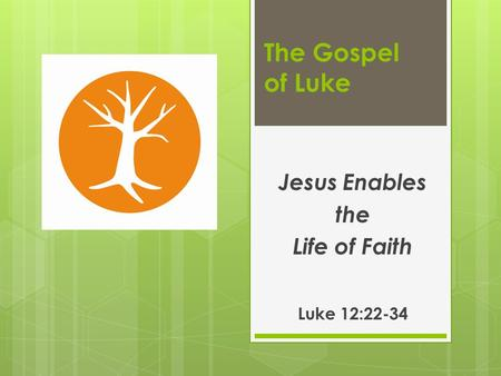 The Gospel of Luke Jesus Enables the Life of Faith Luke 12:22-34.